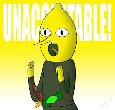 The Earl of Lemongrab decrees this unacceptable. Try to not read that in his voice. :-)