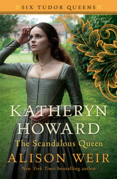 Katheryn Howard, The Scandalous Queen (Hardcover) A Novel (Six Tudor Queens) By Alison Weir Ballantine Books, 9781101966600, 480pp.