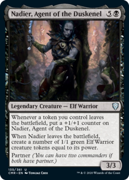 """Nadier, Agent of the Duskenel {5}{B} Legendary Creature — Elf Warrior Whenever a token you control leaves the battlefield, put a +1/+1 counter on Nadier, Agent of the Duskenel"""". Whenever Nadier, Agent of the Duskenel leaves the battlefield, create a number of 1/1 green Elf Warrior creature tokens equal to its power. Partner (You can have two commanders if both have partner.) 3/3 Illustrated by Yongjae Choi"""